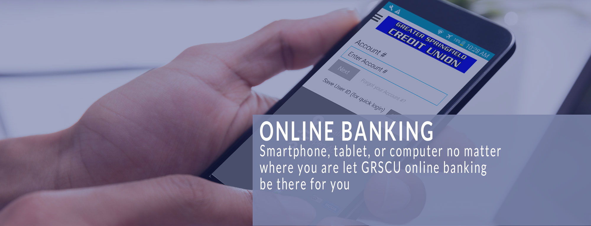 Online Banking - Smartphone, tablet, or computer no matter where you are let GRSCU onling banking be there for you.